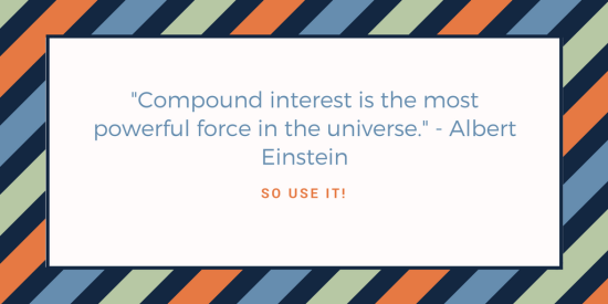-Compound interest is the most powerful force in the universe.- - Albert Einstein